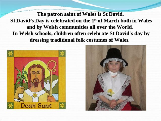The patron saint of Wales is St David. St David's Day is celebrated on the 1s...