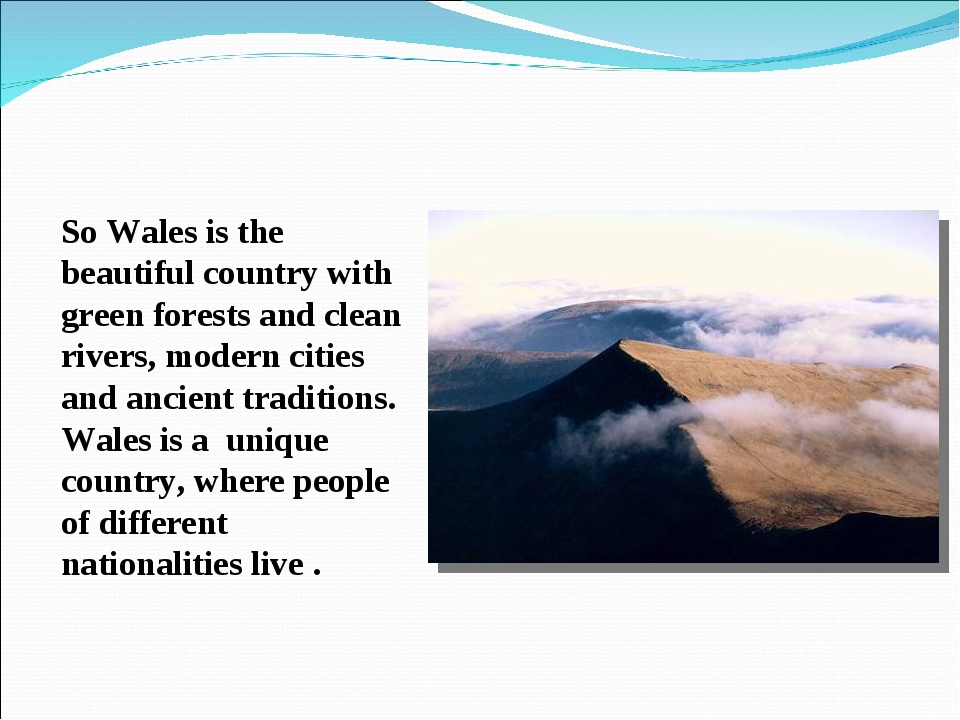 So Wales is the beautiful country with green forests and clean rivers, moder...