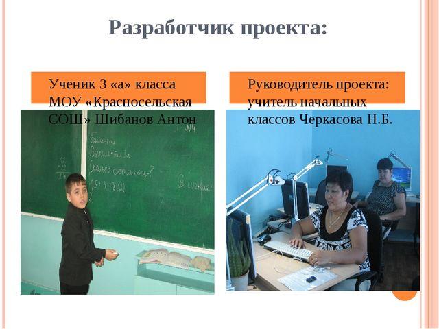 Разработчик проекта: Ученик 3 «а» класса МОУ «Красносельская СОШ» Шибанов Ант...