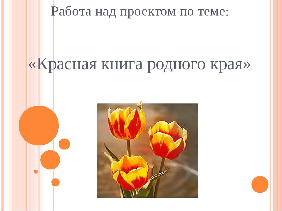 Работа над проектом по теме: «Красная книга родного края»