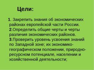 Цели: 1. Закрепить знания об экономических районах европейской части России.