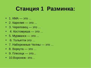 Станция 1 Разминка: 1. КМА — это ... 2. Карелия — это ... З. Череповец — это