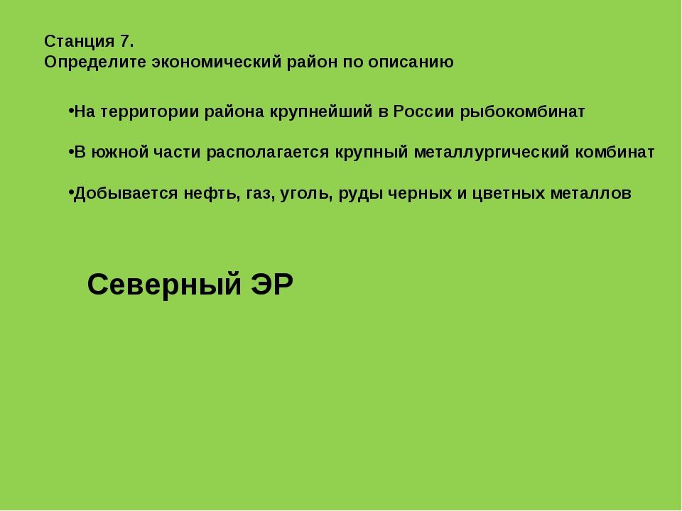Станция 7. Определите экономический район по описанию На территории района кр...