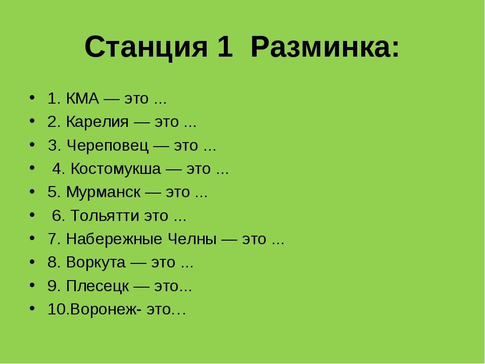 Станция 1 Разминка: 1. КМА — это ... 2. Карелия — это ... З. Череповец — это...