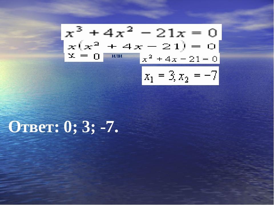 Ответ: 0; 3; -7. или