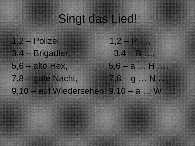 Singt das Lied! 1,2 – Polizei, 1,2 – P …, 3,4 – Brigadier, 3,4 – B …, 5,6 – a...