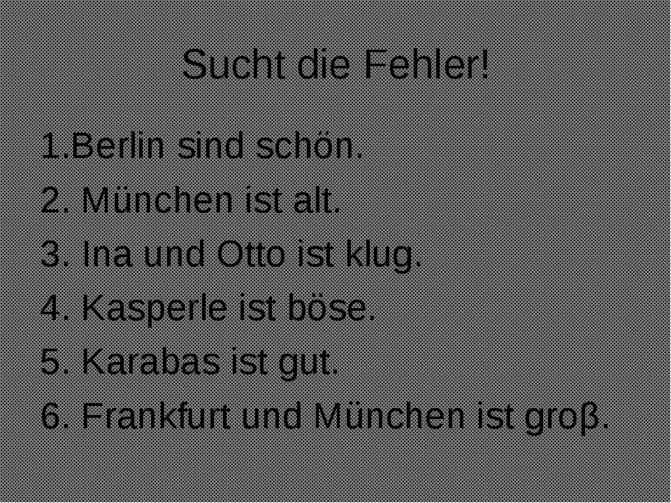 Sucht die Fehler! 1.Berlin sind schön. 2. München ist alt. 3. Ina und Otto is...