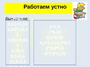 Работаем устно Вычислите: 3+0,3 0,01+0,03 0,007+0,02 0,02+0,004 3,75-2 6,5-0,
