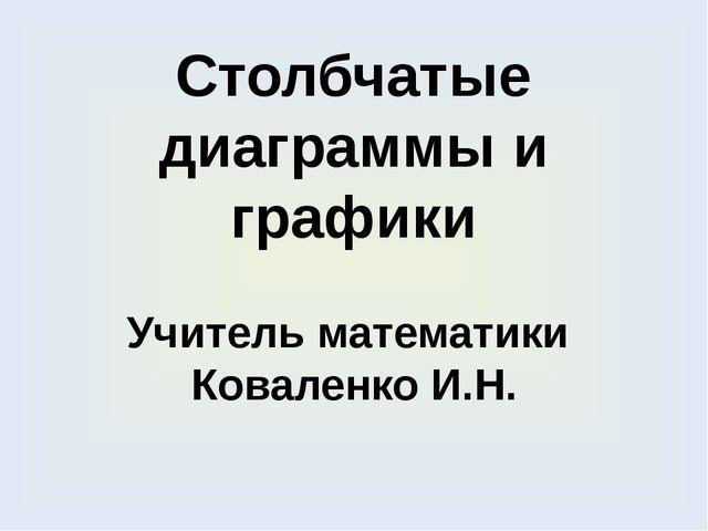 Столбчатые диаграммы и графики Учитель математики Коваленко И.Н.