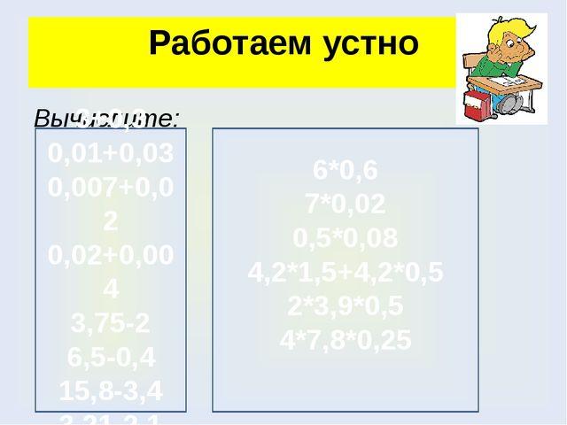 Работаем устно Вычислите: 3+0,3 0,01+0,03 0,007+0,02 0,02+0,004 3,75-2 6,5-0,...