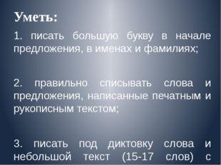 Уметь: 1. писать большую букву в начале предложения, в именах и фамилиях; 2.