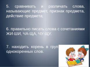 5. сравнивать и различать слова, называющие предмет, признак предмета, дейст