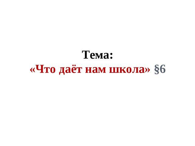 Тема: «Что даёт нам школа» §6