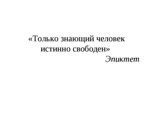 «Только знающий человек истинно свободен» Эпиктет