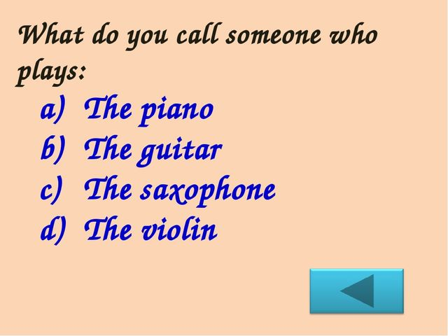 What do you call someone who plays: The piano The guitar The saxophone The vi...