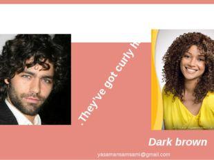 They've got curly hair. yasamansamsami@gmail.com Dark brown BLACK