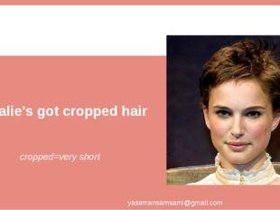 Natalie's got cropped hair. cropped=very short yasamansamsami@gmail.com