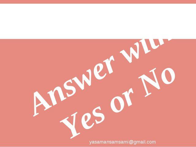 Answer with Yes or No yasamansamsami@gmail.com