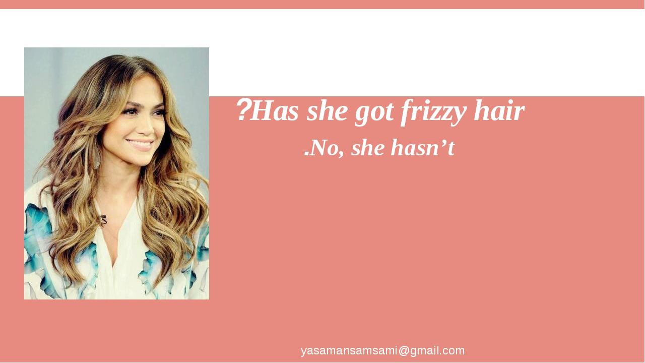 Has she got frizzy hair? No, she hasn't. yasamansamsami@gmail.com