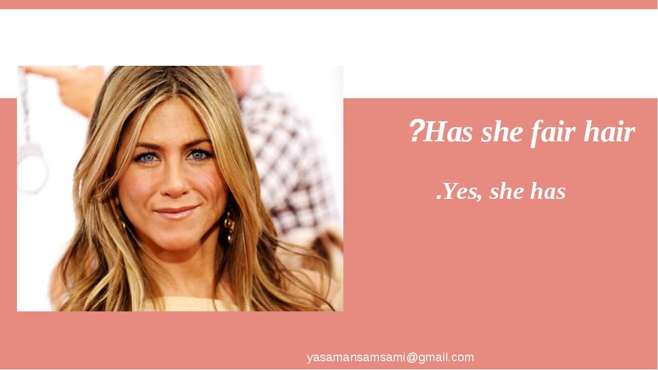 Has she fair hair? Yes, she has. yasamansamsami@gmail.com