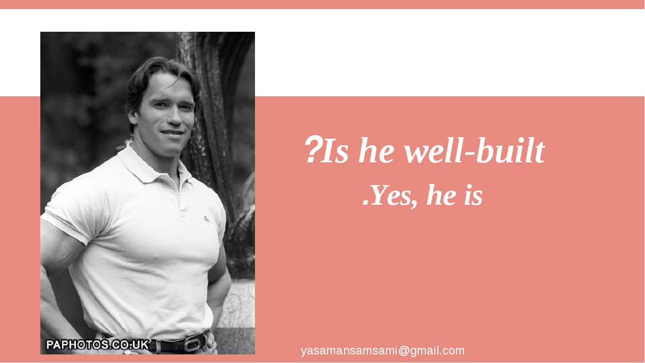 Is he well-built? Yes, he is. yasamansamsami@gmail.com