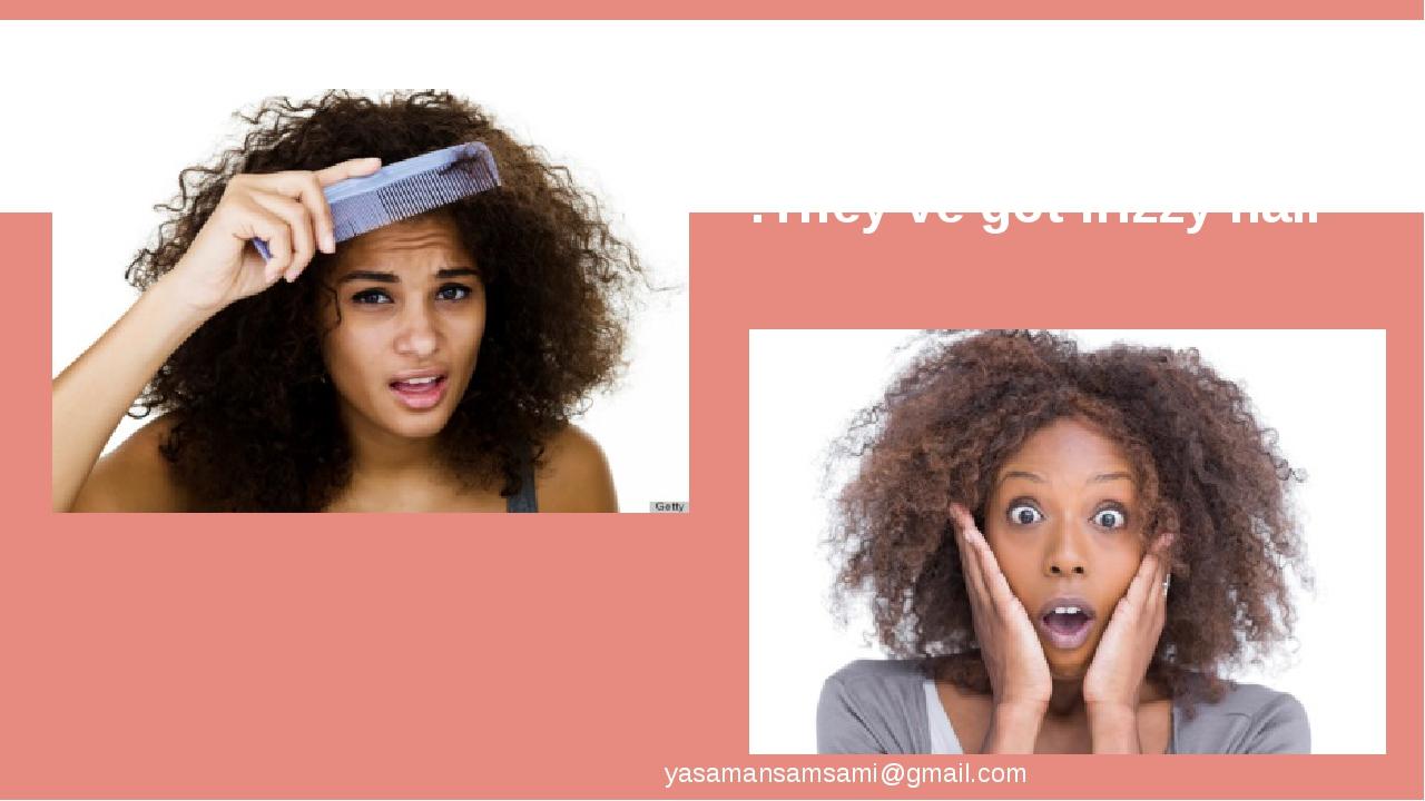 They've got frizzy hair. yasamansamsami@gmail.com