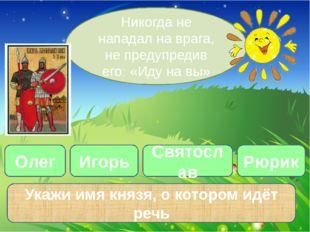 Олег Никогда не нападал на врага, не предупредив его: «Иду на вы» Игорь Свято