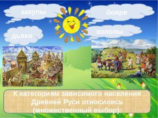 закупы дьяки холопы К категориям зависимого населения Древней Руси относились