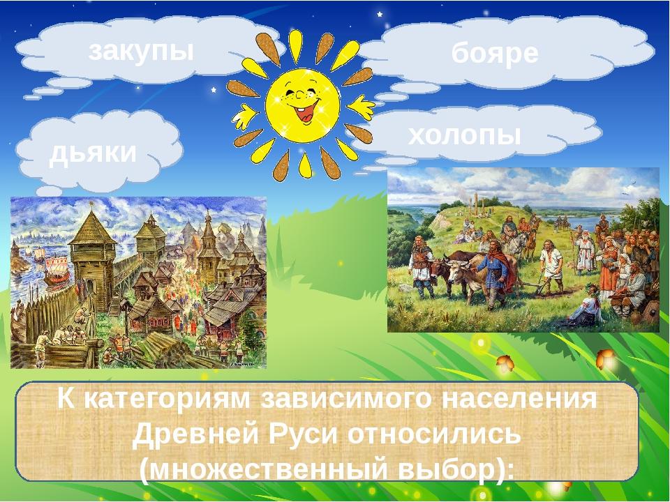 закупы дьяки холопы К категориям зависимого населения Древней Руси относились...