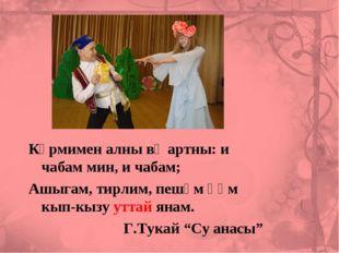 Күрмимен алны вә артны: и чабам мин, и чабам; Ашыгам, тирлим, пешәм һәм кып-к