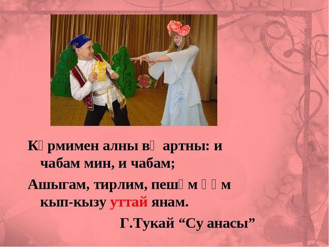 Күрмимен алны вә артны: и чабам мин, и чабам; Ашыгам, тирлим, пешәм һәм кып-к...