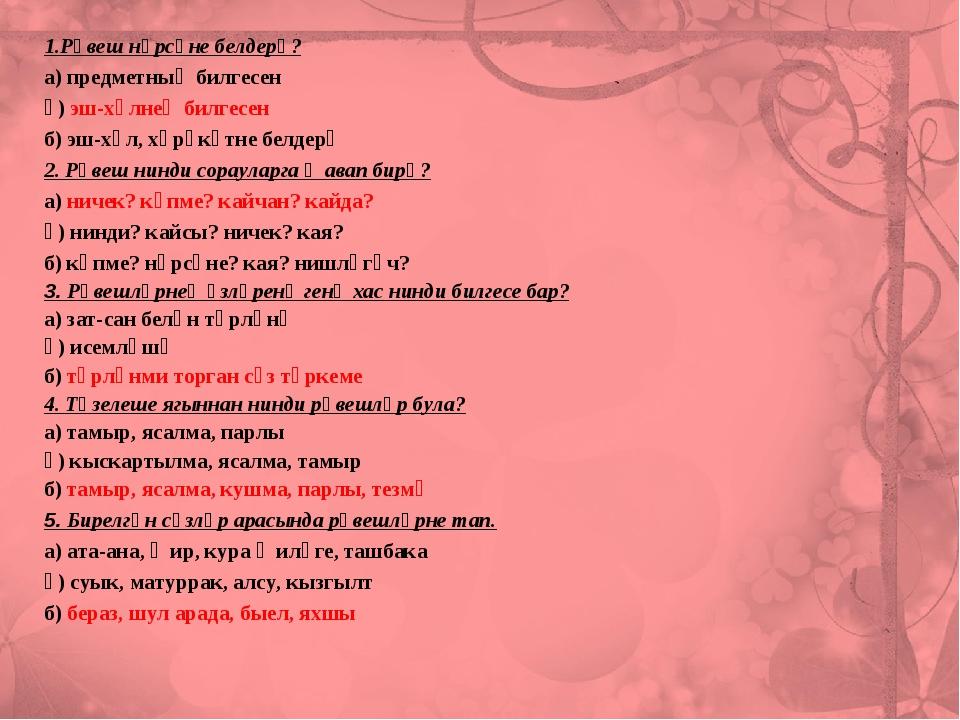 1.Рәвеш нәрсәне белдерә? а) предметның билгесен ә) эш-хәлнең билгесен б) эш-х...