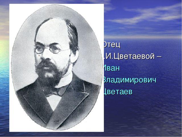 Отец М.И.Цветаевой – Иван Владимирович Цветаев
