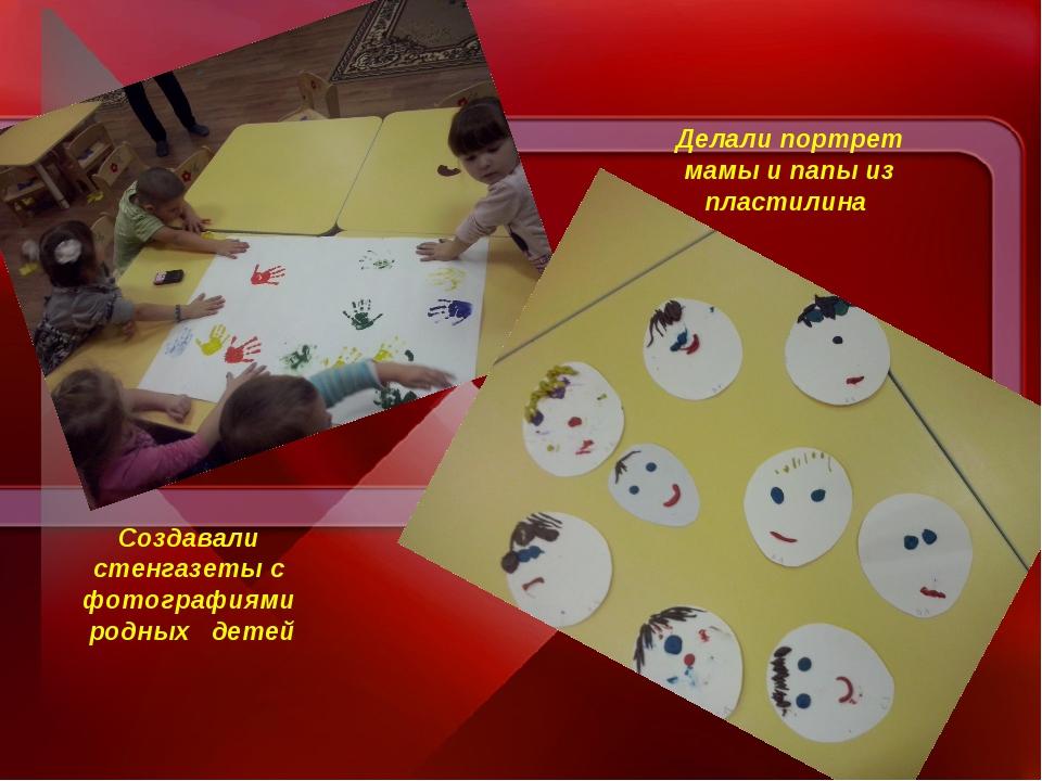 Создавали стенгазеты с фотографиями родных детей Делали портрет мамы и папы и...