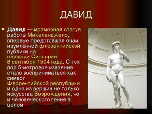ДАВИД Давид— мраморная статуя работы Микеланджело, впервые представшая очам