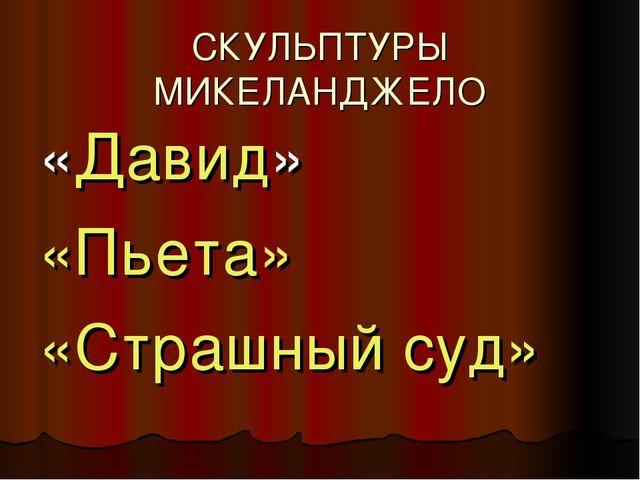 СКУЛЬПТУРЫ МИКЕЛАНДЖЕЛО «Давид» «Пьета́» «Страшный суд»