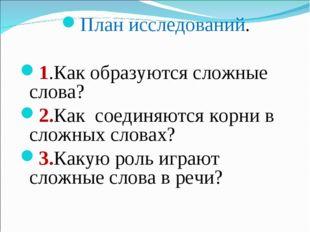 План исследований. 1.Как образуются сложные слова? 2.Как соединяются корни в