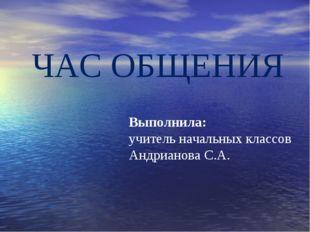 ЧАС ОБЩЕНИЯ Выполнила: учитель начальных классов Андрианова С.А.