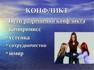 КОНФЛИКТ Пути разрешения конфликта компромисс уступка сотрудничество юмор