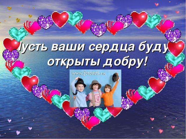 Пусть ваши сердца будут открыты добру!