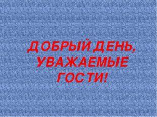 ДОБРЫЙ ДЕНЬ, УВАЖАЕМЫЕ ГОСТИ!