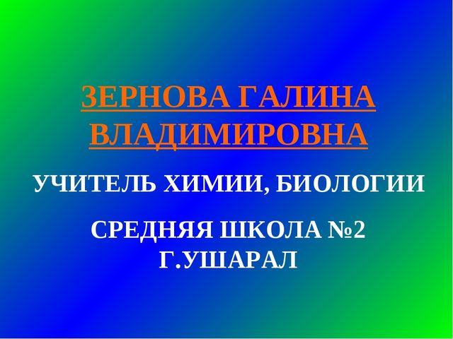 ЗЕРНОВА ГАЛИНА ВЛАДИМИРОВНА УЧИТЕЛЬ ХИМИИ, БИОЛОГИИ СРЕДНЯЯ ШКОЛА №2 Г.УШАРАЛ