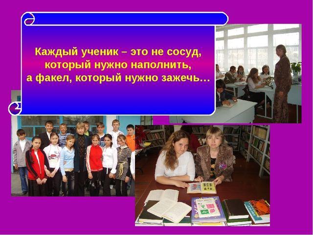 Каждый ученик – это не сосуд, который нужно наполнить, а факел, который нужно...