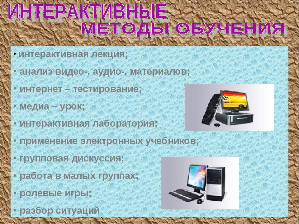 интерактивная лекция; анализ видео-, аудио-, материалов; интернет – тестиров...