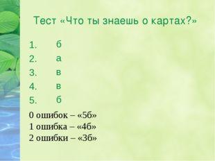 Тест «Что ты знаешь о картах?» 1. 2. 3. 4. 5. б а в в б 0 ошибок – «5б» 1 оши
