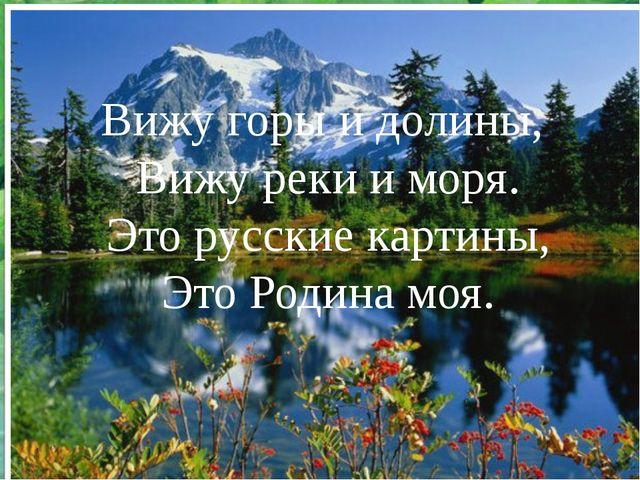 Вижу горы и долины, Вижу реки и моря. Это русские картины, Это Родина моя.