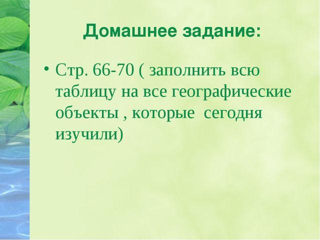 Домашнее задание: Стр. 66-70 ( заполнить всю таблицу на все географические об...