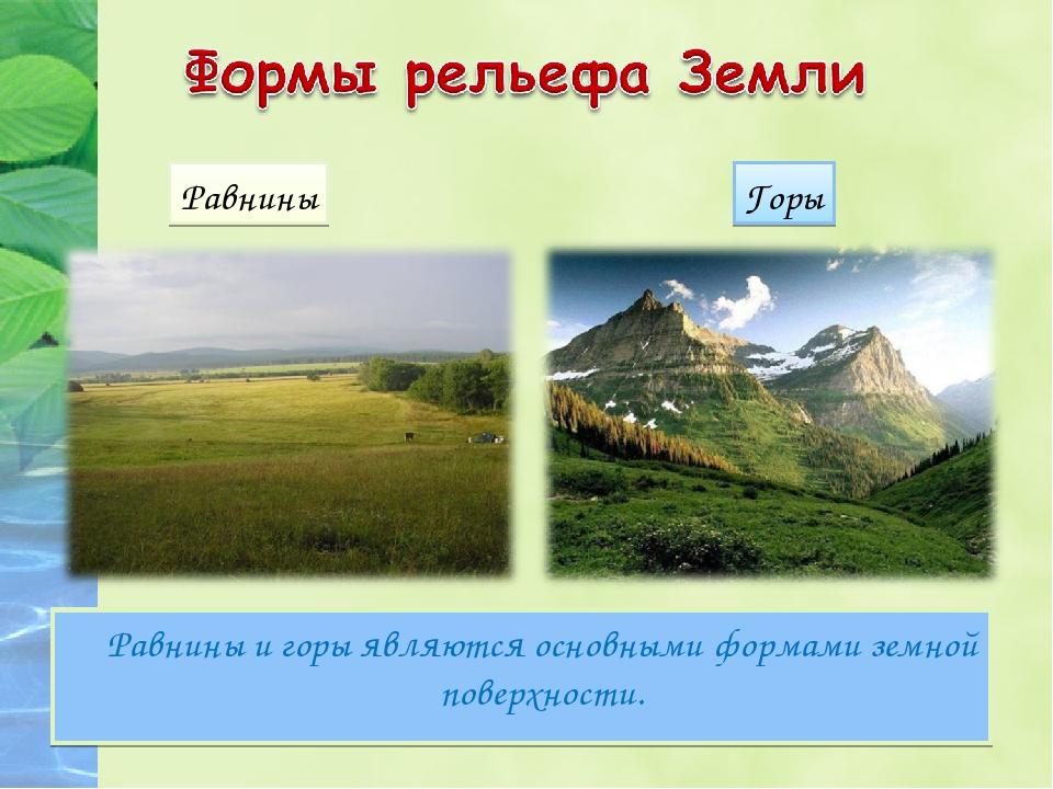 Равнины и горы являются основными формами земной поверхности. Равнины Горы