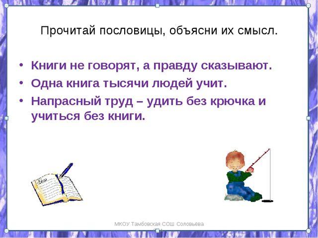Прочитай пословицы, объясни их смысл. Книги не говорят, а правду сказывают. О...
