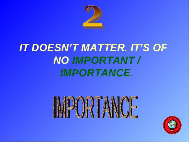 IT DOESN'T MATTER. IT'S OF NO IMPORTANT / IMPORTANCE.